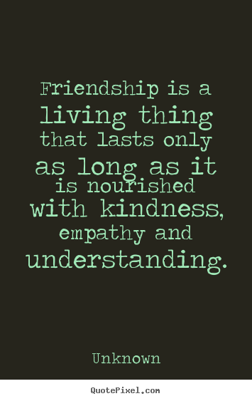 friendship quotes friendship is a living thing that lasts only